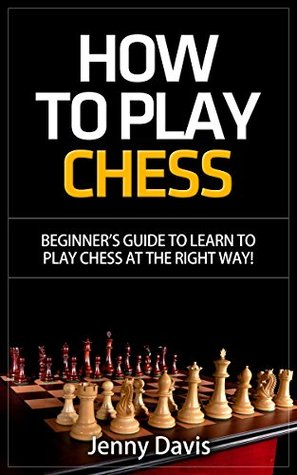 How to Play Chess: Beginner's Guide to Learn to Play Chess at the Right Way!