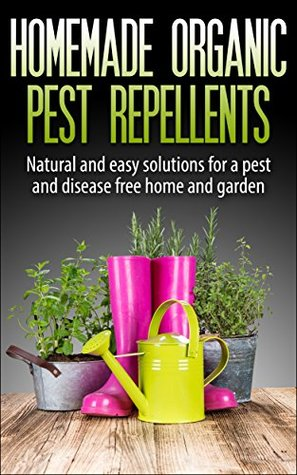 Homemade Organic Pest Repellents: Natural and Easy Solutions for a Pest and Disease Free Home and Garden