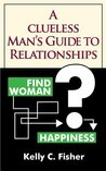A Clueless Man's Guide to Relationships: What Women Know Intuitively About Relationships -- But Men Have to Learn