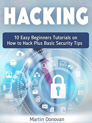 Hacking: 10 Easy Beginners Tutorials on How to Hack Plus Basic Security Tips