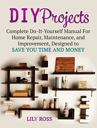 Diy projects complete do it yourself manual for home repair diy projects complete do it yourself manual for home repair maintenance and improvement designed to save you time and money by lily ross solutioingenieria Image collections