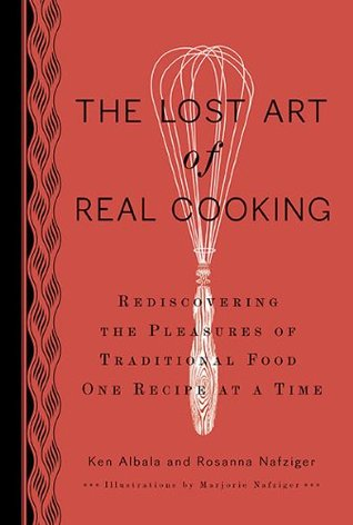 The Lost Art Of Real Cooking Rediscovering The Pleasures Of