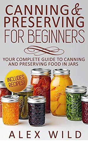 Canning & Preserving for Beginners: Your Complete Guide to Canning and Preserving Food In Jars
