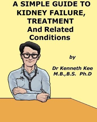 A Simple Guide to Kidney Failure, Treatment and Related Conditions (A Simple Guide to Medical Conditions)