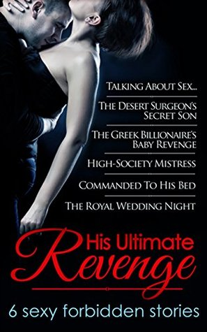 His Ultimate Revenge: Talking About Sex... / The Desert Surgeon's Secret Son / The Greek Billionaire's Baby Revenge / High-Society Mistress / Commanded ... Night (Mills & Boon e-Book Collections)