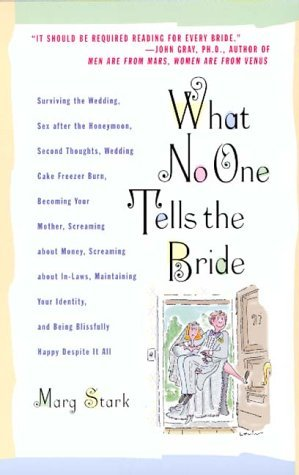 What No One Tells the Bride: Surviving the Wedding, Sex After the Honeymoon, Second Thoughts, Wedding Cake Freezer Burn, Becoming Your Mother, Screaming about Money, Screaming about In-Laws, Maintaining Your Identity, and Being Blissfully Happy Despite...