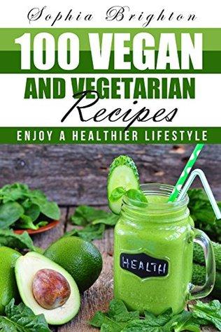 100 Vegan and Vegetarian Recipes: Enjoy a Healthier Lifestyle (Vegetable Recipes,Vegan Cookbook,Simple Vegan Recipes,Vegetarian Casserole)