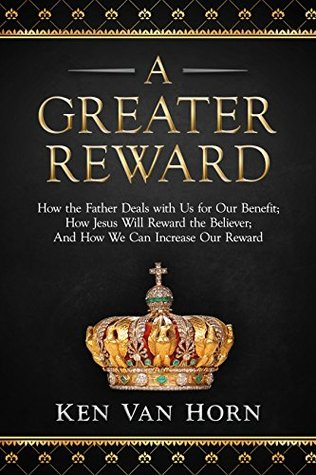 A Greater Reward: How the Father Deals with Us for Our Benefit; How Jesus Will Reward the Believer; And How We Can Increase Our Reward