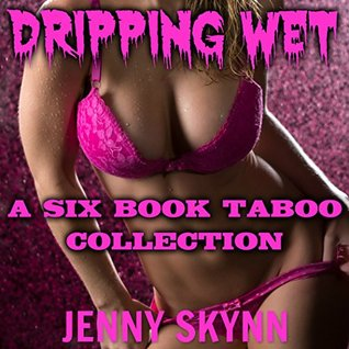 DRIPPING WET (A SIX BOOK TABOO COLLECTION)