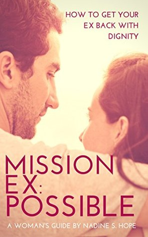 MISSION EX: POSSIBLE: (How to Get Your Ex Back With Dignity: A WOMAN'S GUIDE TO KNOWING WHEN TO FIGHT FOR THE MAN SHE LOVES AND A STEP BY STEP GUIDE ON HOW TO DO IT FAST WITHOUT LOOKING DESPERATE)