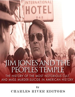 Jim Jones and the Peoples Temple: The History of the Most Notorious Cult and Mass Murder-Suicide in American History