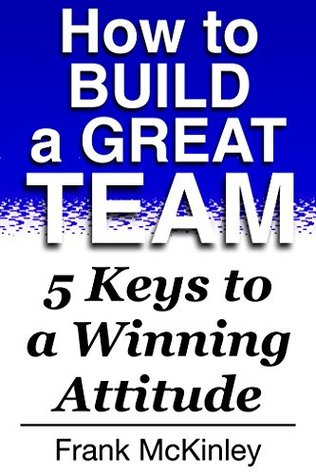 How to Build a Great Team: 5 Keys to a Winning Attitude (Teamwork Book 2)