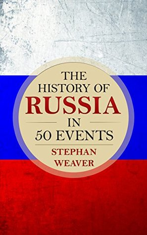 The History of Russia in 50 Events: (Russian History - Napoleon In Russia - The Crimean War - Russia In World War - The Cold War) (Timeline History in 50 Events Book 3)