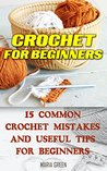 Crochet for Beginners: 15 Common Crochet Mistakes and Useful Tips For Beginners: (Crochet patterns, Crochet books, Crochet for beginners, Crochet for Dummies, ... beginner's guide, step-by-step projects)
