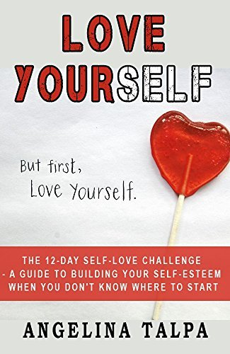 Love Yourself: The 12-Day Self-Love Challenge - A guide to building your self-esteem when you don't know where to start