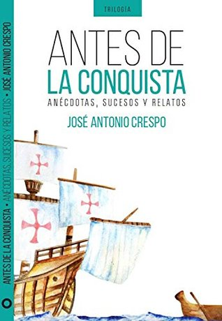 Antes de la Conquista: Interesantes anécdotas, sucesos y relatos del descubrimiento, conquista y evangelización de América (Trilogía de la Conquista nº 1)