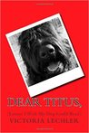 Dear Titus, (Letters I Wish My Dog Could Read)