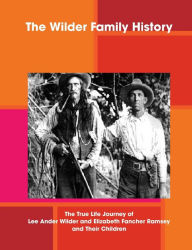 The Wilder Family History: The True Life Journey of Lee Ander Wilder and Elizabeth Fancher Ramsey and Their Children