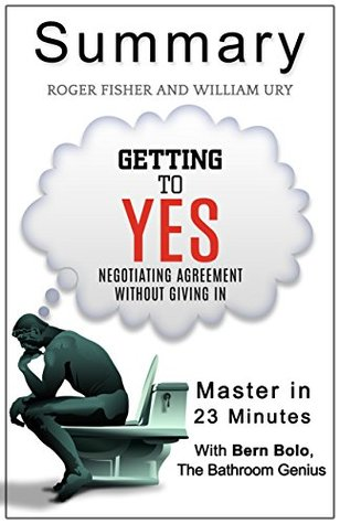 Getting to Yes: Negotiating Agreement Without Giving In....In 23 Minutes - The Deal Maker's Summary of William Ury's Best Selling Book