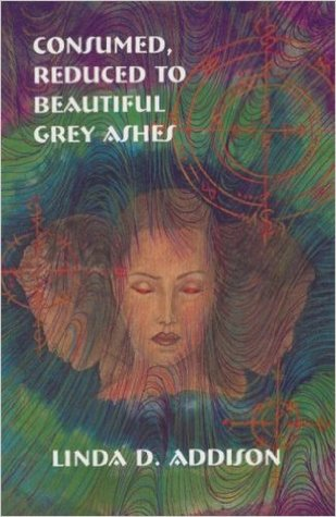 Ebook Consumed, Reduced to Beautiful Grey Ashes by Linda D. Addison TXT!