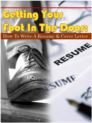 Getting Your Foot In The Door: How To Write A Resume and Cover Letter