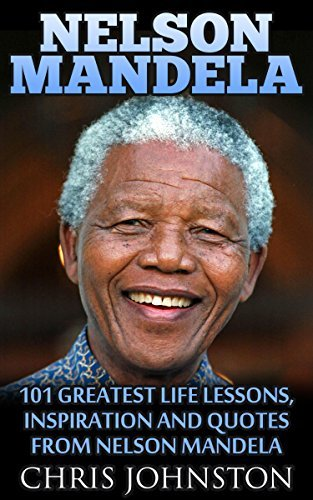 Nelson Mandela: 101 Greatest Life Lessons, Inspiration and Quotes From Nelson Mandela