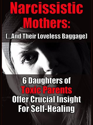 Narcissistic Mothers (and Their Loveless Baggage): 6 Daughters of Toxic Parents Offer Crucial Insight for Your Self-Healing