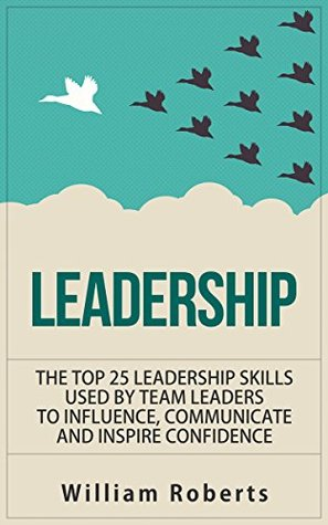 Leadership: Top 25 Leadership Skills Used by Team Leaders to Influence, Communicate and Inspire (leadership books, management, team leadership skills, influence Book 1)