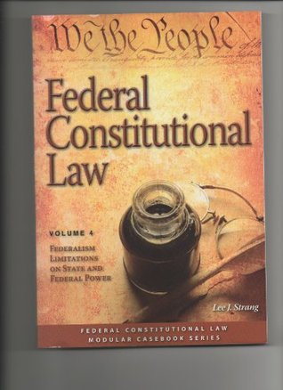 Federal Constitutional Law: Federalism Limitations on State and Federal Power (Volume 4)