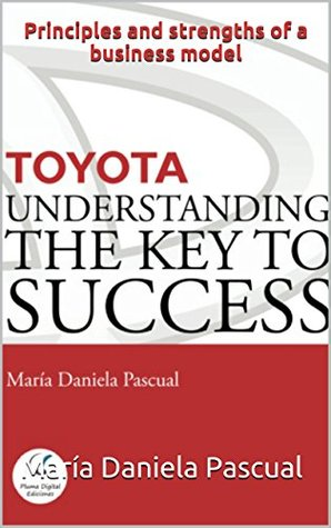 TOYOTA: UNDERSTANDING THE KEY TO SUCCESS: Principles and strengths of a business model