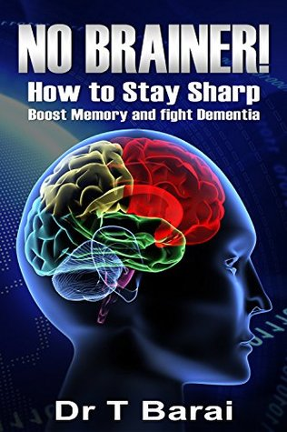 No Brainer! How to Stay Sharp, Boost Memory and Fight Dementia: Brain Health and Fighting the effects of Ageing (Improve your Life Book 2)