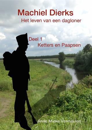 Machiel Dierks; het leven van een dagloner (deel 1: Ketters en Paapsen)