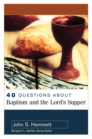 40 Questions About Baptism and the Lord's Supper by John S. Hammett