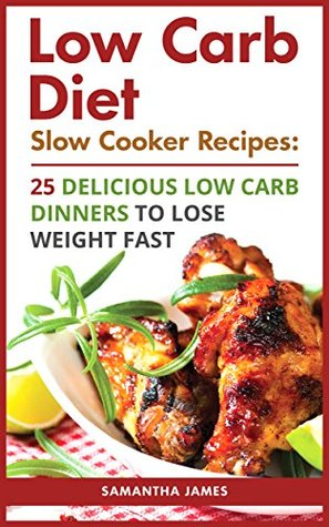 Low Carb Diet. Slow Cooker Recipes: 25 Delicious Low Carb Dinners To Lose Weight Fast: