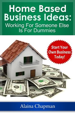 Home Based Business Ideas - Working For Someone Else Is For Dummies: Start Your Own Business Today!
