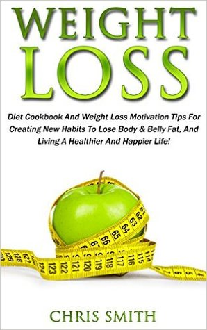 Weight Loss: Diet Cookbook And Weight Loss Motivation Tips For Creating New Habits To Lose Body & Belly Fat, And Living A Healthier And Happier Life!