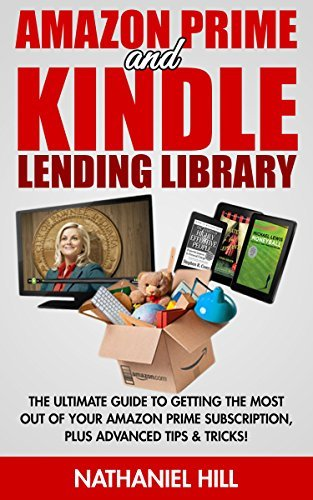 Amazon Prime and Kindle Lending Library: The Ultimate Guide To Getting The Most Out Of Your Amazon Prime Subscription, Plus Advanced Tips & Tricks!