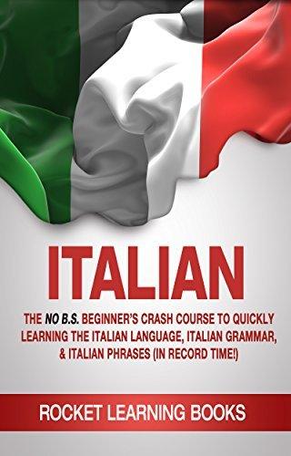 ITALIAN: The No B.S. Beginner's Crash Course to Quickly Learning: The Italian Language, Italian Grammar, & Italian Phrases (In Record Time!) (Italian Words, Speak Italian, Italian Books Book 1)
