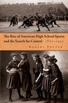Rise of American High School Sports and the Search For Control: 1880-1930, The (Sports and Entertainment)