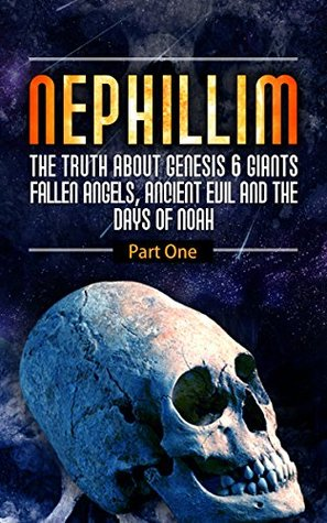 Nephilim; The Truth About Genesis 6 Giants,Fallen Angels, Ancient Evil And The Days Of Noah