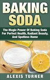 Baking Soda: The Magic Power Of Baking Soda For Perfect Health, Radiant Beauty, And Spotless Home (DIY Household Hacks, Baking Soda Solution, Baking Soda Power)