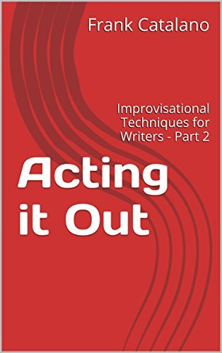 Acting it Out: Improvisational Techniques for Writers - Part 2 (How to Adapt Your Novel Into A Screenplay Book 6)