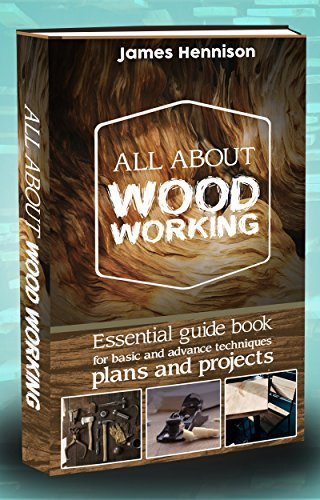 Woodworking: All About Woodworking Essential Guide Book For Basic And Advance Techniques, Plans And Projects (Woodworking, Carpentry Guides, Woodworking ... 101, Carpentry Design and Construction)