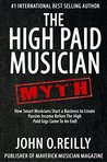 The High Paid Musician Myth: How Smart Musicians Start a Business to Create Passive Income Before The High Paid Gigs Come to an End