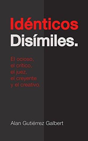 Idénticos Disímiles.: El ocioso, el crítico, el juez, el creyente y el creativo.