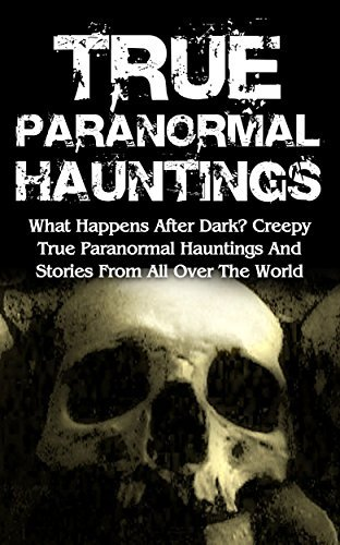 True Paranormal Hauntings: What Happens After Dark? Creepy True Paranormal Hauntings And Stories From All Over The World (True Ghost Stories And Hauntings, Haunted Asylums, True Ghost Stories Book 3)