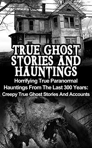 True Ghost Stories And Hauntings: Horrifying True Paranormal Hauntings From The Last 300 Years: Creepy True Ghost Stories And Accounts