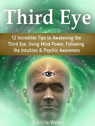 Third Eye: 12 Incredible Tips to Awakening the Third Eye, Using Mind Power, Following the Intuition & Psychic Awareness