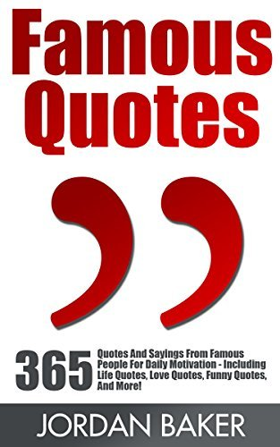 Famous Quotes: 365 Quotes And Sayings From Famous People For Daily Motivation - Including Life Quotes, Love Quotes, Funny Quotes, And More!