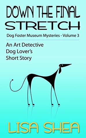 Down the Final Stretch: Dog Fosterer Museum Mysteries (An Art Detective Dog Lover's Short Story #3)